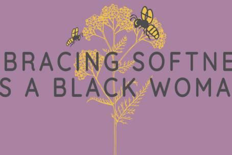 Embracing Softness as a Black Woman